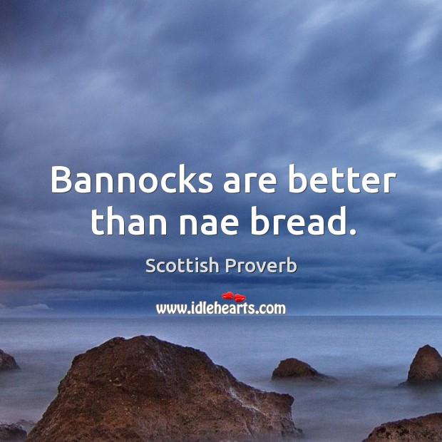 Bannocks are better than nae bread. Scottish Proverbs Image
