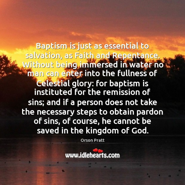 Baptism is just as essential to salvation, as Faith and Repentance. Without Orson Pratt Picture Quote