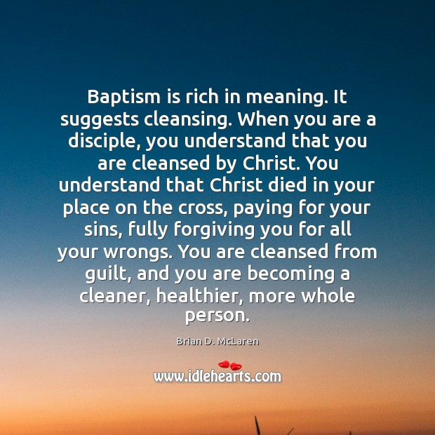 Baptism is rich in meaning. It suggests cleansing. When you are a Brian D. McLaren Picture Quote