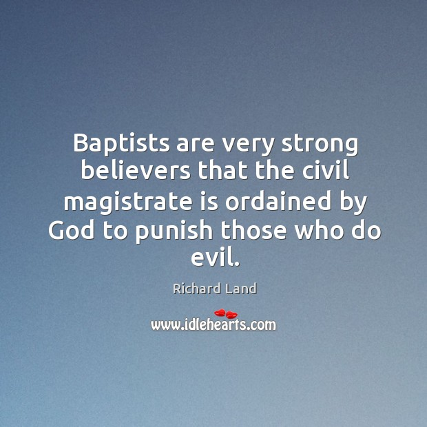 Baptists are very strong believers that the civil magistrate is ordained by God to punish those who do evil. Image