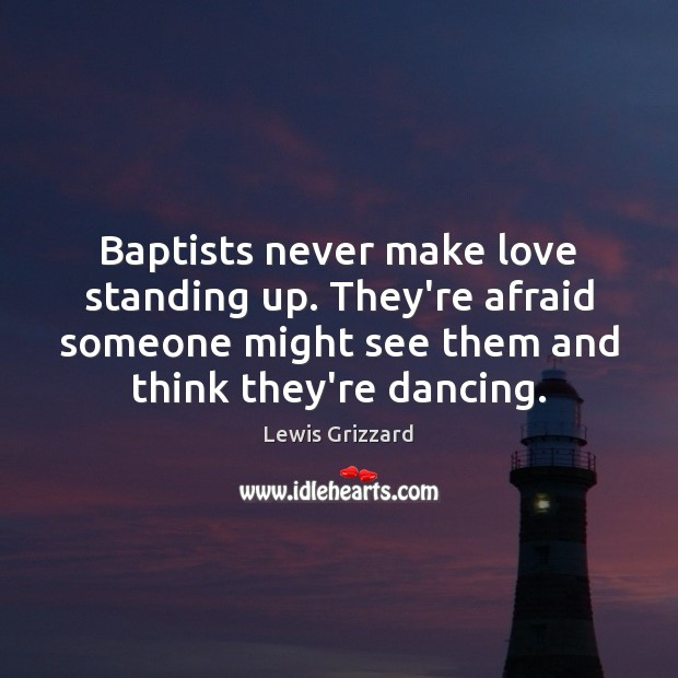 Baptists never make love standing up. They're afraid someone might see them Lewis Grizzard Picture Quote