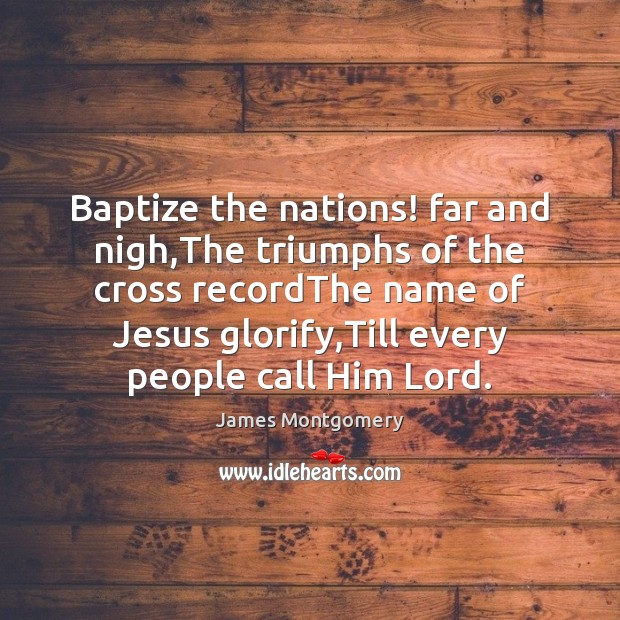 Image, Baptize the nations! far and nigh,The triumphs of the cross recordThe