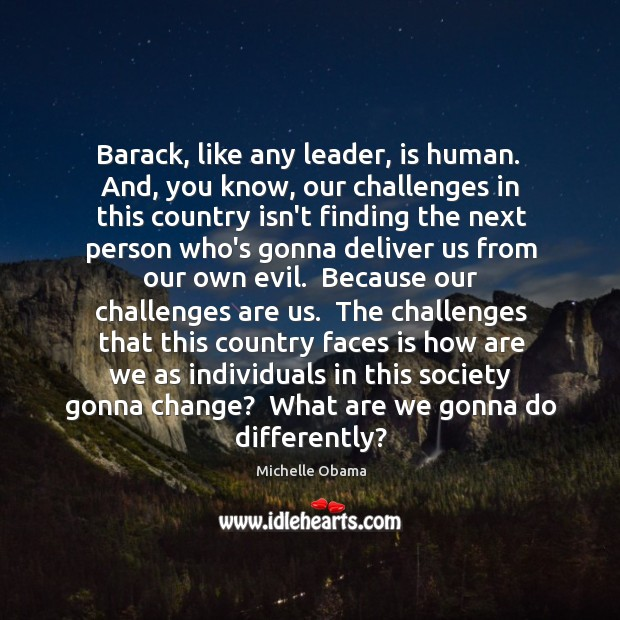 Image, Barack, like any leader, is human.  And, you know, our challenges in