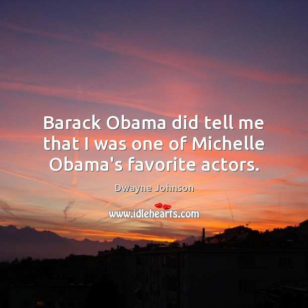 Barack Obama did tell me that I was one of Michelle Obama's favorite actors. Dwayne Johnson Picture Quote