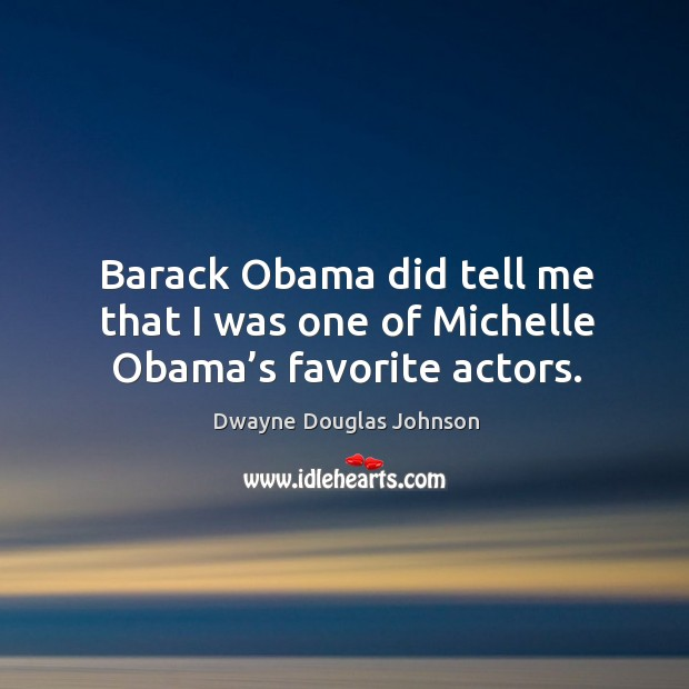 Barack obama did tell me that I was one of michelle obama's favorite actors. Dwayne Douglas Johnson Picture Quote