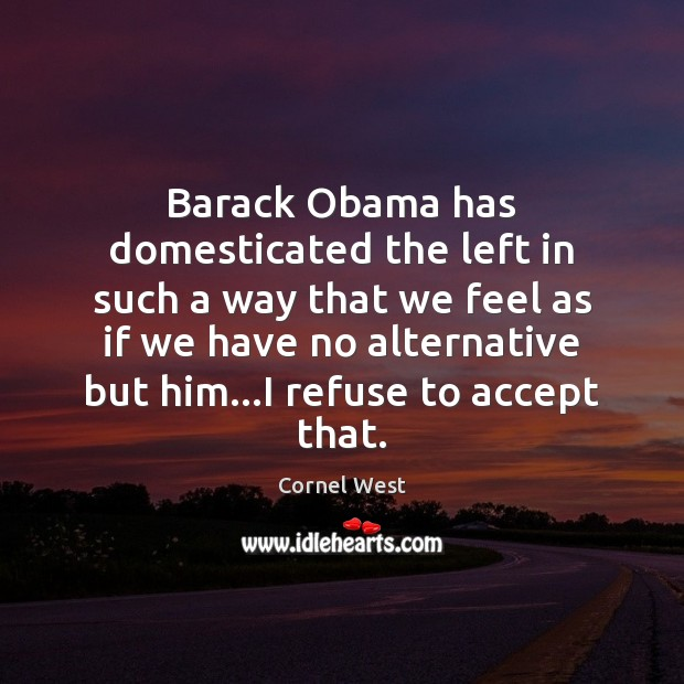 Image, Barack Obama has domesticated the left in such a way that we