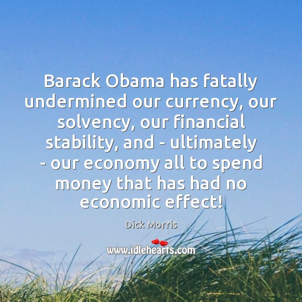 Barack Obama has fatally undermined our currency, our solvency, our financial stability, Dick Morris Picture Quote