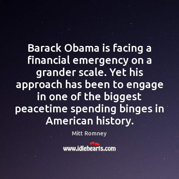 Barack Obama is facing a financial emergency on a grander scale. Yet Mitt Romney Picture Quote