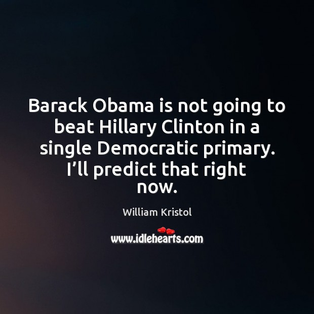 Barack Obama is not going to beat Hillary Clinton in a single William Kristol Picture Quote