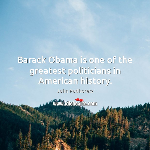 Image, Barack Obama is one of the greatest politicians in American history.