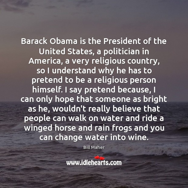 Barack Obama is the President of the United States, a politician in Bill Maher Picture Quote