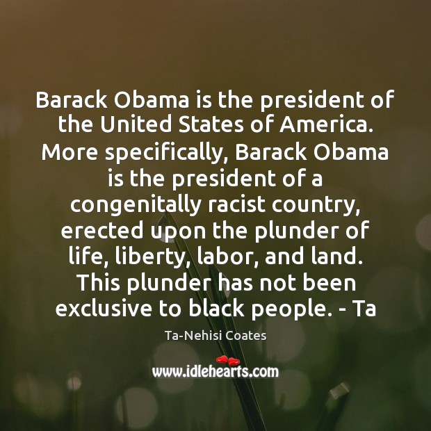Barack Obama is the president of the United States of America. More Ta-Nehisi Coates Picture Quote