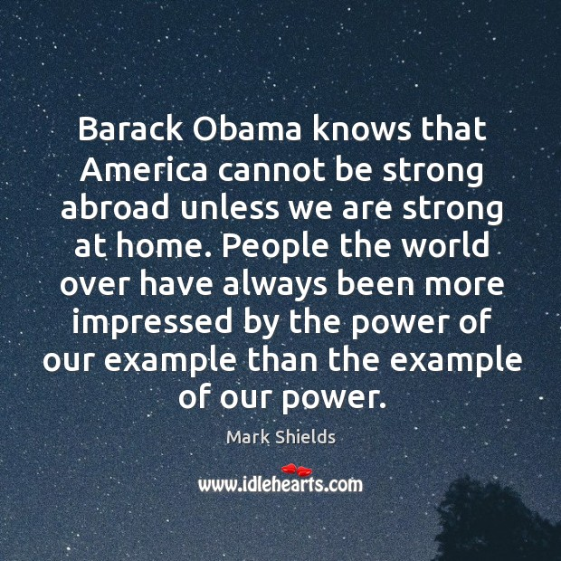 Barack Obama knows that America cannot be strong abroad unless we are Mark Shields Picture Quote