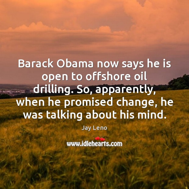 Image, Barack Obama now says he is open to offshore oil drilling. So,