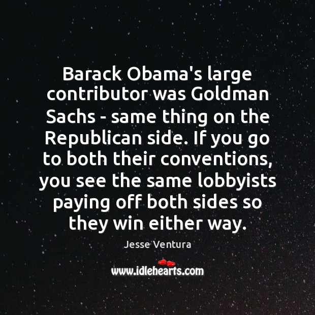 Barack Obama's large contributor was Goldman Sachs – same thing on the Jesse Ventura Picture Quote