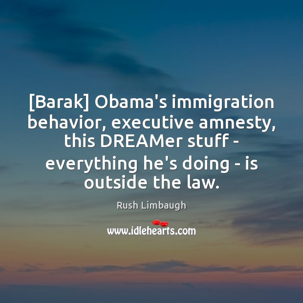 [Barak] Obama's immigration behavior, executive amnesty, this DREAMer stuff – everything he's Image
