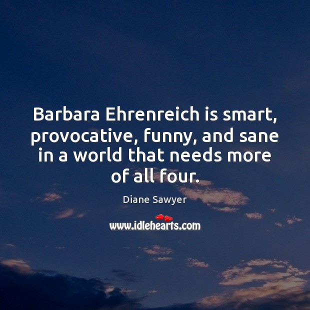 Barbara Ehrenreich is smart, provocative, funny, and sane in a world that Diane Sawyer Picture Quote