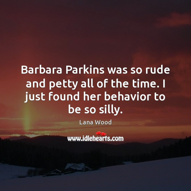 Barbara Parkins was so rude and petty all of the time. I Lana Wood Picture Quote