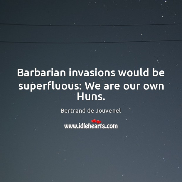 Barbarian invasions would be superfluous: We are our own Huns. Bertrand de Jouvenel Picture Quote