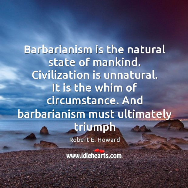 Barbarianism is the natural state of mankind. Civilization is unnatural. It is Robert E. Howard Picture Quote