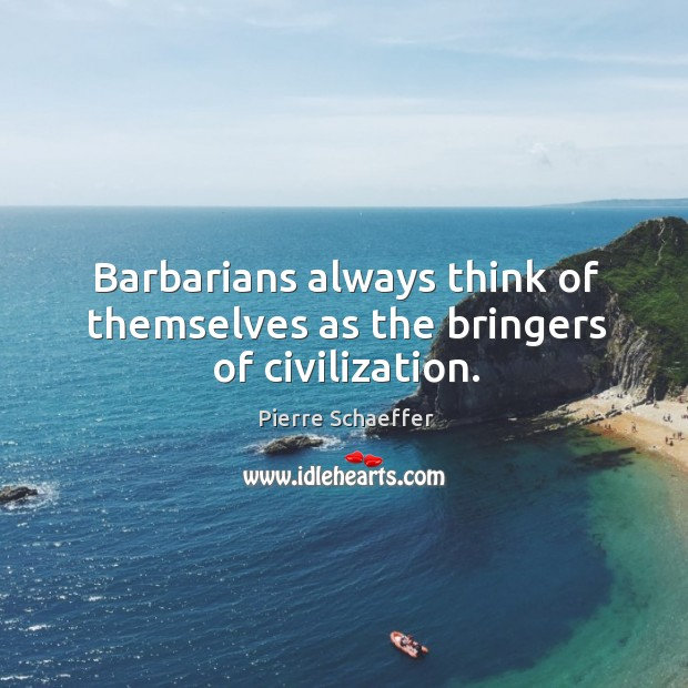 Barbarians always think of themselves as the bringers of civilization. Pierre Schaeffer Picture Quote