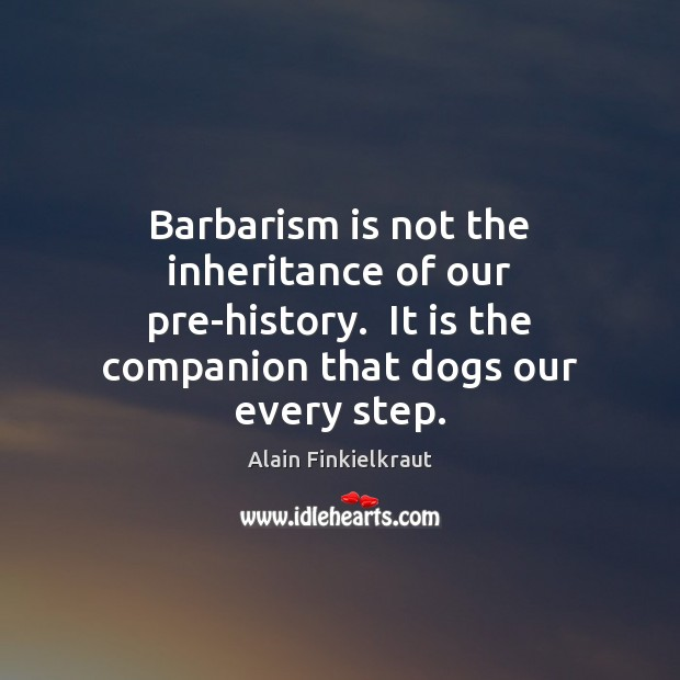 Image, Barbarism is not the inheritance of our pre-history.  It is the companion
