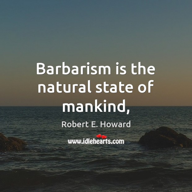 Barbarism is the natural state of mankind, Robert E. Howard Picture Quote