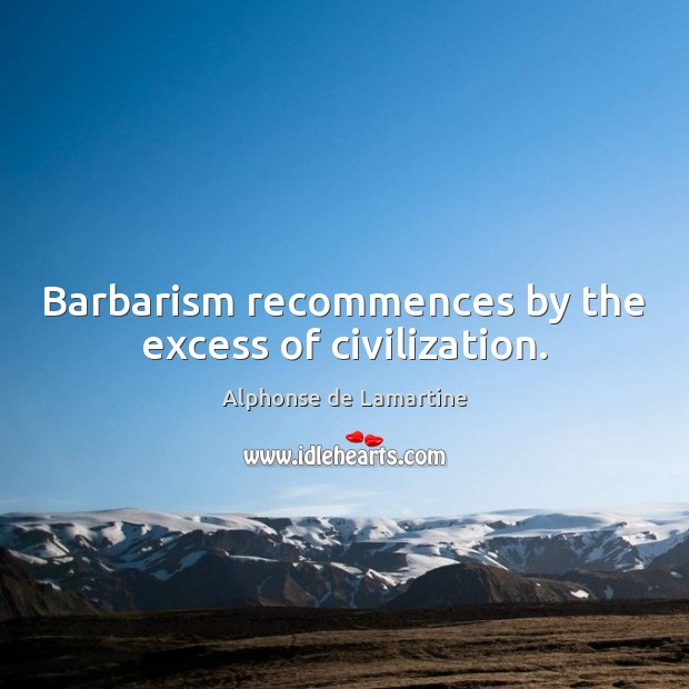 Barbarism recommences by the excess of civilization. Alphonse de Lamartine Picture Quote