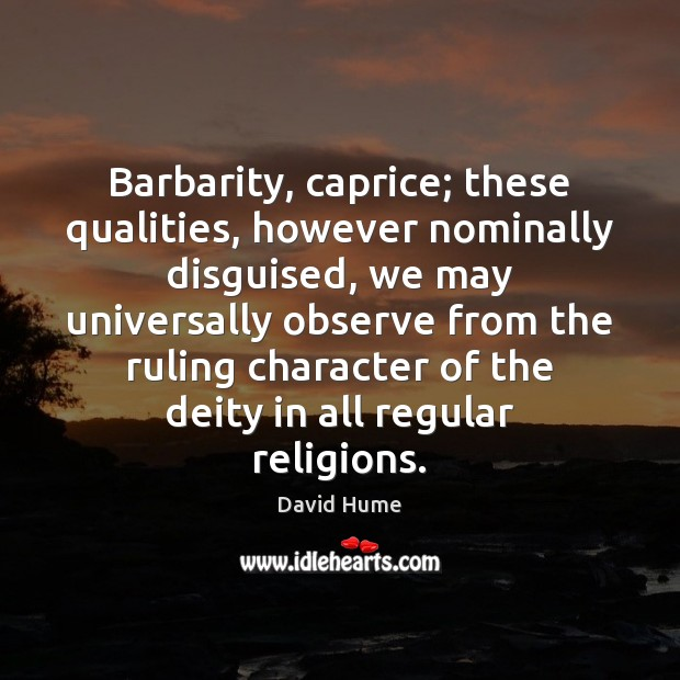 Barbarity, caprice; these qualities, however nominally disguised, we may universally observe from David Hume Picture Quote
