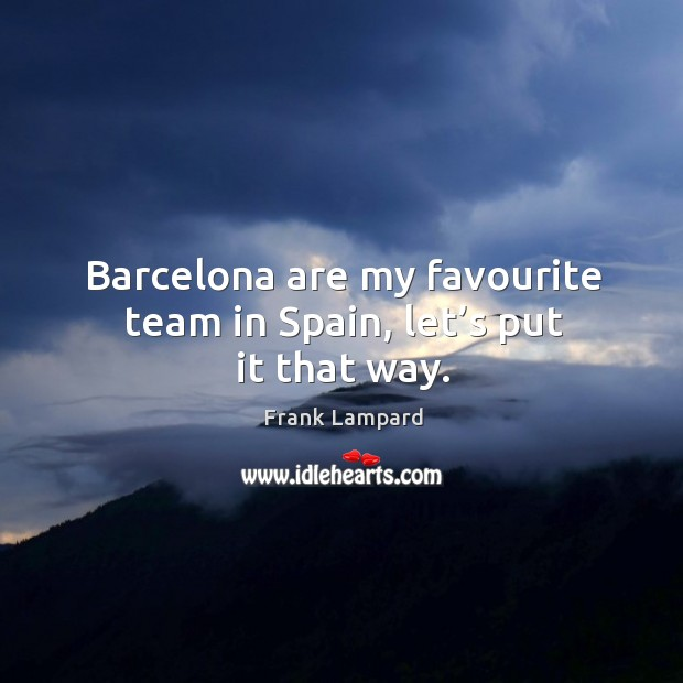 Barcelona are my favourite team in spain, let's put it that way. Frank Lampard Picture Quote