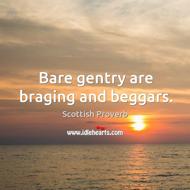 Bare gentry are braging and beggars. Scottish Proverbs Image