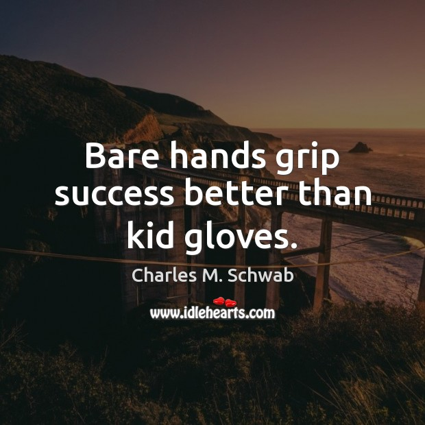 Bare hands grip success better than kid gloves. Charles M. Schwab Picture Quote