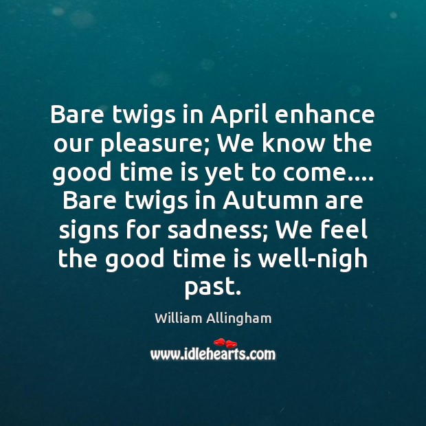 Bare twigs in April enhance our pleasure; We know the good time William Allingham Picture Quote
