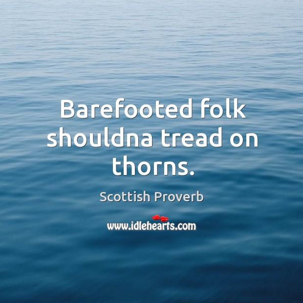Barefooted folk shouldna tread on thorns. Scottish Proverbs Image