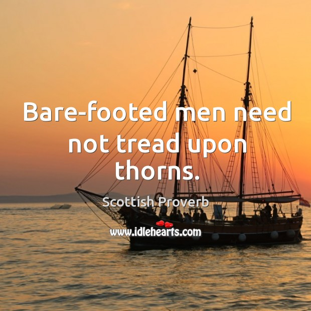 Bare-footed men need not tread upon thorns. Scottish Proverbs Image