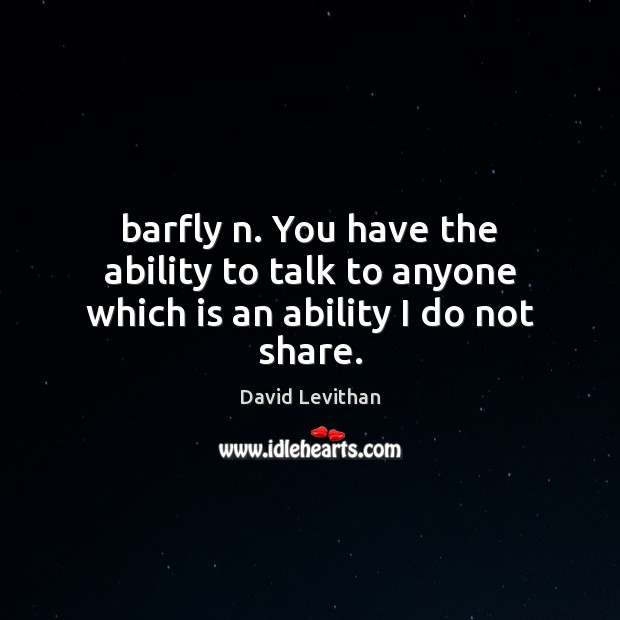 Barfly n. You have the ability to talk to anyone which is an ability I do not share. Image