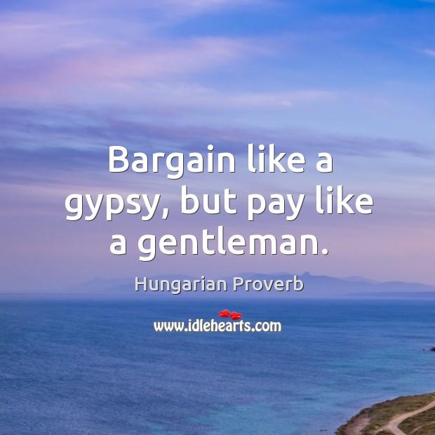 Image, Bargain like a gypsy, but pay like a gentleman.