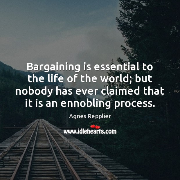 Bargaining is essential to the life of the world; but nobody has Agnes Repplier Picture Quote