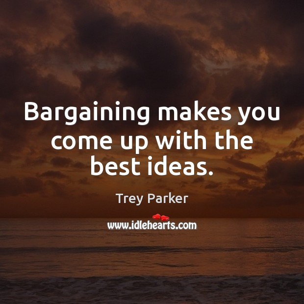 Bargaining makes you come up with the best ideas. Trey Parker Picture Quote