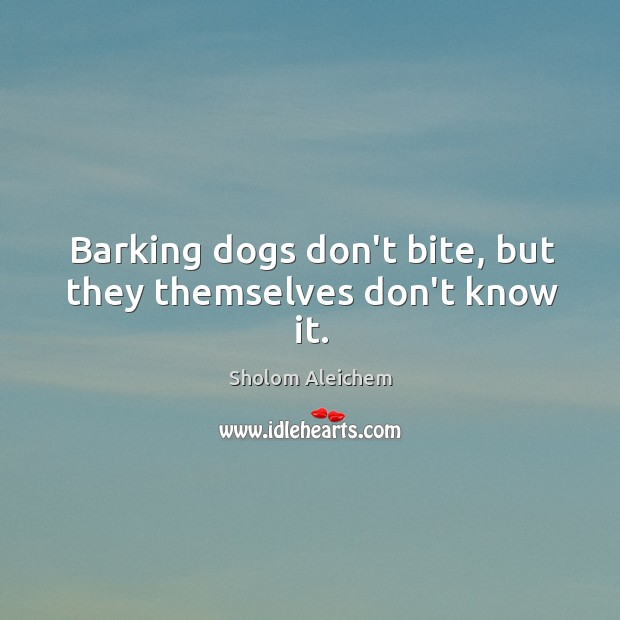 Barking dogs don't bite, but they themselves don't know it. Sholom Aleichem Picture Quote