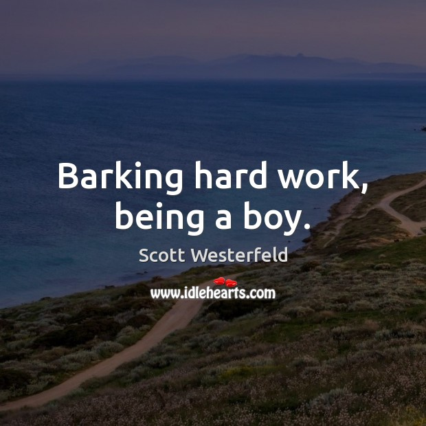 Barking hard work, being a boy. Image