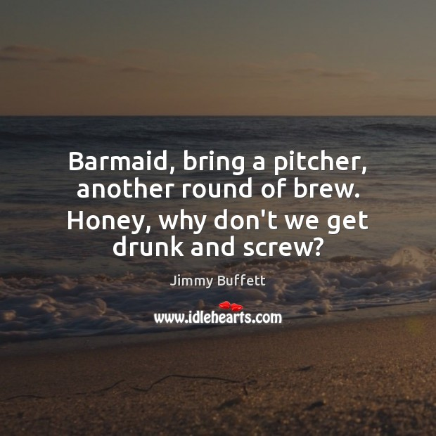 Image, Barmaid, bring a pitcher, another round of brew. Honey, why don't we get drunk and screw?