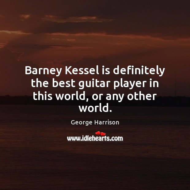 Barney Kessel is definitely the best guitar player in this world, or any other world. George Harrison Picture Quote