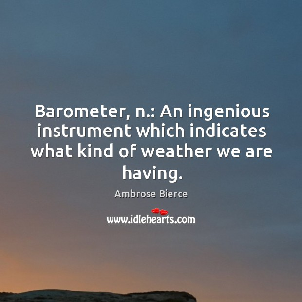 Image, Barometer, n.: an ingenious instrument which indicates what kind of weather we are having.