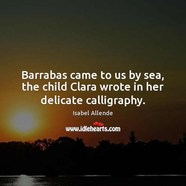 Barrabas came to us by sea, the child Clara wrote in her delicate calligraphy. Isabel Allende Picture Quote