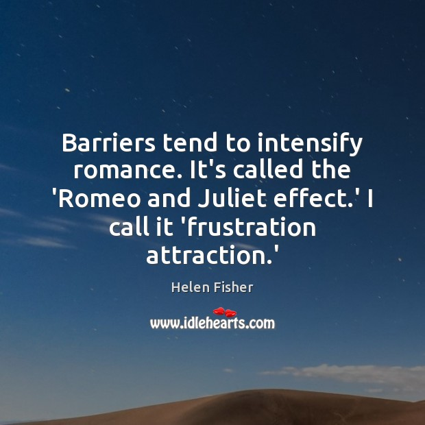 Barriers tend to intensify romance. It's called the 'Romeo and Juliet effect. Helen Fisher Picture Quote