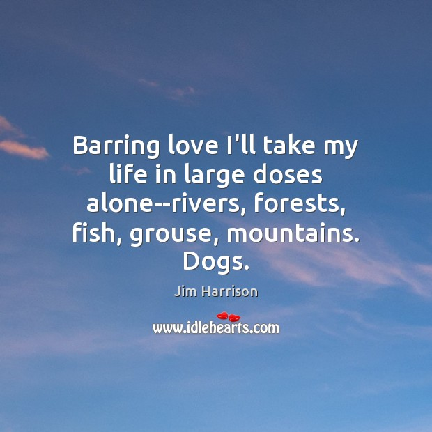 Barring love I'll take my life in large doses alone–rivers, forests, fish, Jim Harrison Picture Quote