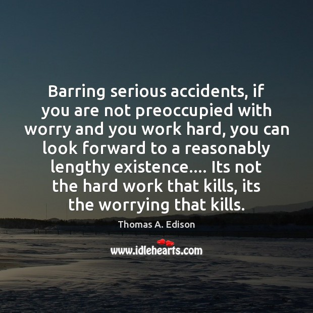 Barring serious accidents, if you are not preoccupied with worry and you Thomas A. Edison Picture Quote