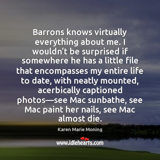 Barrons knows virtually everything about me. I wouldn't be surprised if Karen Marie Moning Picture Quote