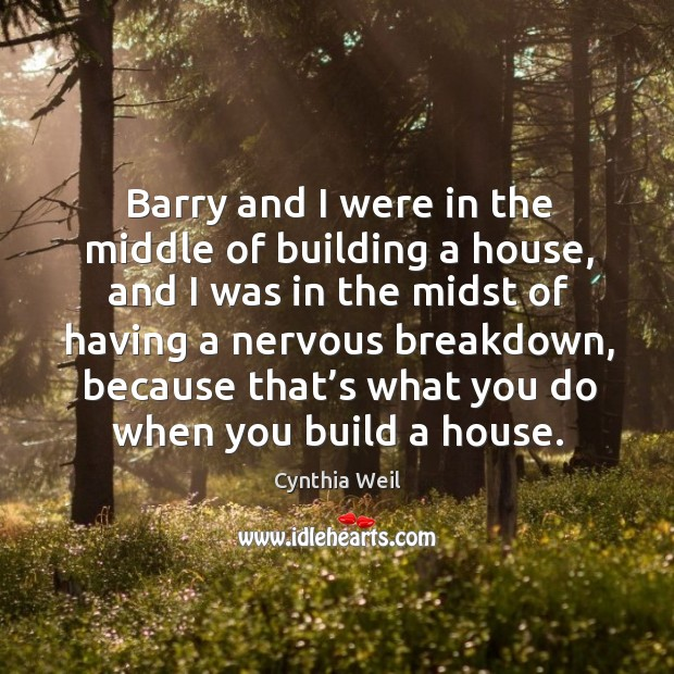 Barry and I were in the middle of building a house, and I was in the midst of having Cynthia Weil Picture Quote
